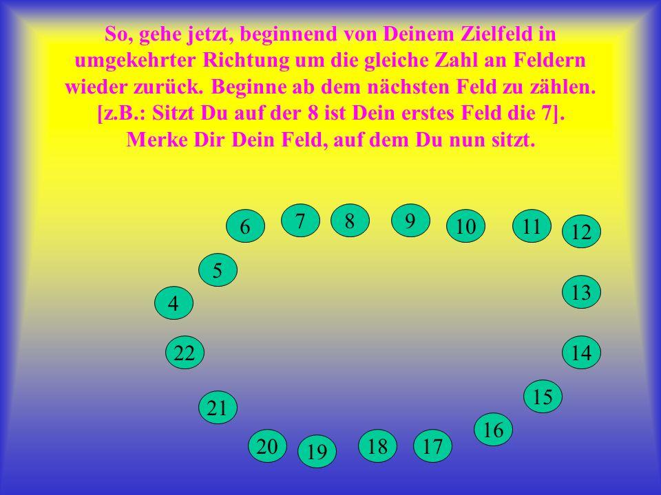 So, gehe jetzt, beginnend von Deinem Zielfeld in umgekehrter Richtung um die gleiche Zahl an Feldern wieder zurück. Beginne ab dem nächsten Feld zu zählen. [z.B.: Sitzt Du auf der 8 ist Dein erstes Feld die 7]. Merke Dir Dein Feld, auf dem Du nun sitzt.